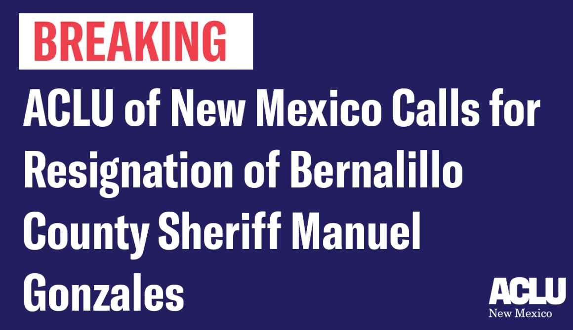 ACLU of New Mexico Calls for Resignation of Bernalillo County Sheriff Manuel Gonzales