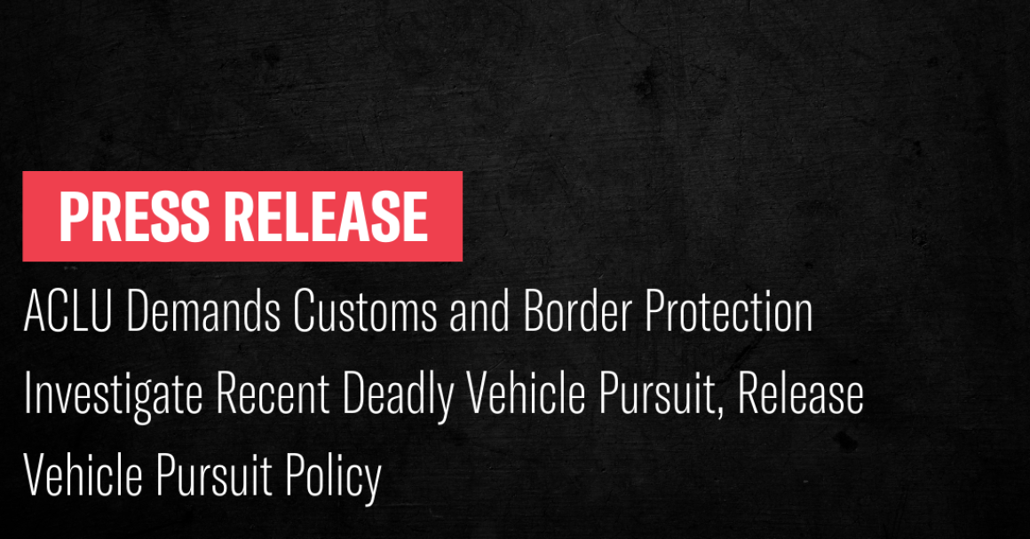 ACLU Demands Customs and Border Protection Investigate Recent Deadly Vehicle Pursuit, Release Vehicle Pursuit Policy
