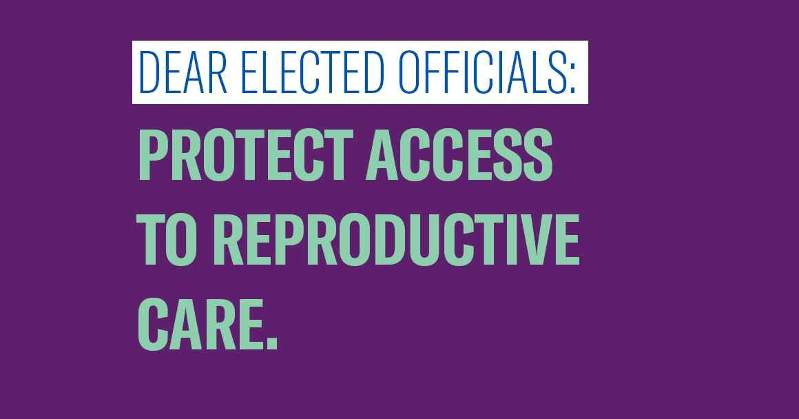 Dear Elected Officials: Protect Access to Reproductive Care